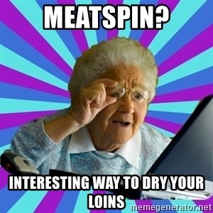 old lady - meatspin? interesting way to dry your loins