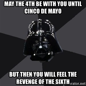 Vader_advice - May the 4th be with you until cinco de Mayo  But then you will feel the revenge of the sixth