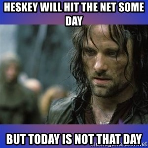 but it is not this day - HESKEY WILL HIT THE NET SOME DAY BUT TODAY IS NOT THAT DAY