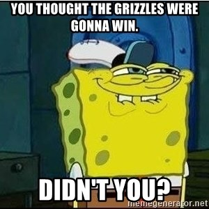 Spongebob Face - You thought the grizzles were gonna win. didn't you?