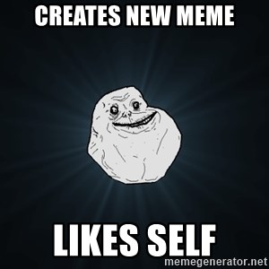 Forever Alone - Creates new meme LIKES SELF