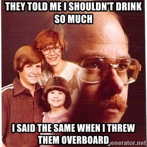 Vengeance Dad - They told me I shouldn't drink so much I said the same when I threw them overboard