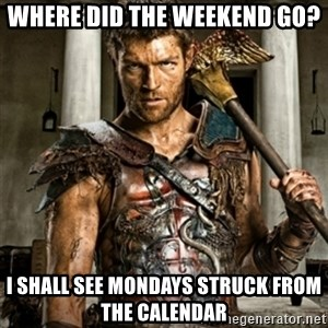 Bitch Please Spartacus - Where did the weekend go? I shall see mondays struck from the calendar