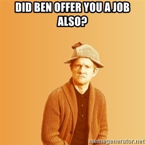 TIPICAL ABSURD - DID BEN OFFER YOU A JOB ALSO?