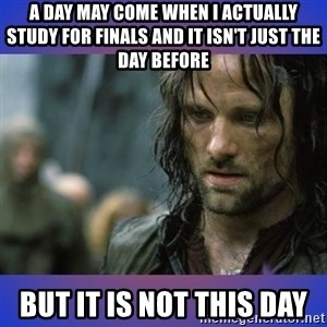 but it is not this day - A day may come when i actually study for finals and it isn't just the day before but it is not this day