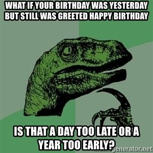 Philosoraptor - what if your birthday was yesterday but still was greeted happy birthday is that a day too late or a year too early?