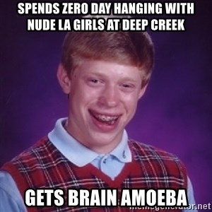 Bad Luck Brian - Spends zero day hanging with nude la girls at Deep Creek Gets Brain amoeba