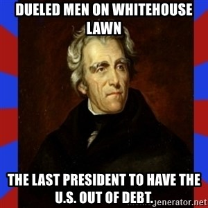 andrew jackson - Dueled Men on whitehouse lawn the last president to have the u.s. out of debt.