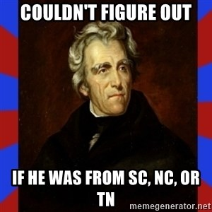 andrew jackson - couldn't figure out if he was from sc, nc, or tn