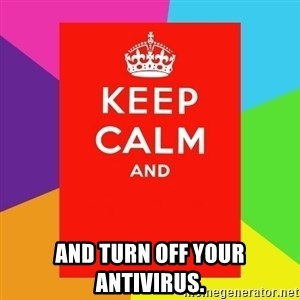 Keep calm and -  and turn off your antivirus.