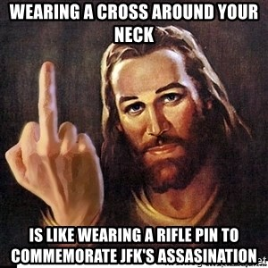 Jesus Ambassador To The Atheists - Wearing a cross around your neck Is like wearing a rifle pin to COMMEMORATE JFK's assasination