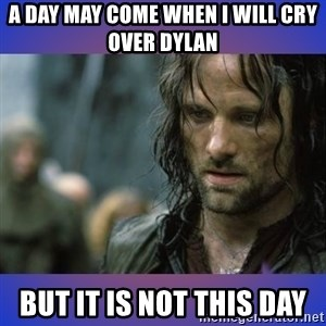 but it is not this day - A DAY MAY COME WHEN I WILL CRY OVER DYLAN  BUT IT IS NOT THIS DAY