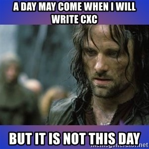 but it is not this day - A DAY MAY COME WHEN I WILL WRITE CXC BUT IT IS NOT THIS DAY