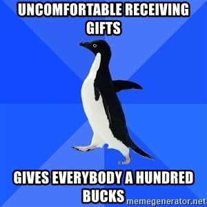 Socially Awkward Penguin - uncomfortable receiving gifts gives everybody a hundred bucks