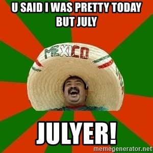 Successful Mexican - U SAID I WAS PRETTY TODAY BUT JULY JULYER!