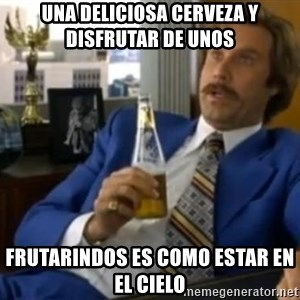 That escalated quickly-Ron Burgundy - una deliciosa cerveza y disfrutar de unos frutarindos es como estar en el cielo