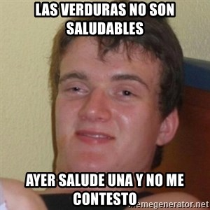 Really Stoned Guy - LAS VERDURAS NO SON SALUDABLES AYER SALUDE UNA Y NO ME CONTESTO