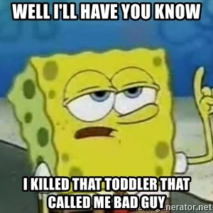 Tough Spongebob - Well I'll have you know I killed that toddler that called me bad guy