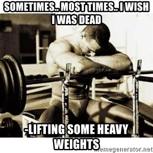 Sad Bodybuilder - Sometimes.. Most times.. I wish I was dead -lifting Some heavy weights