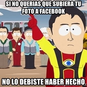 Captain Hindsight South Park - Si no querias que subiera tu foto a facebook no lo debiste haber hecho