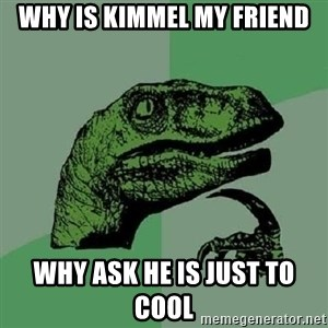 Philosoraptor - why is kimmel my friend why ask he is just to cool