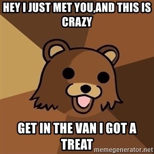 Pedobear - Hey I just MeT you,and this is crazy Get in the van I got a treat