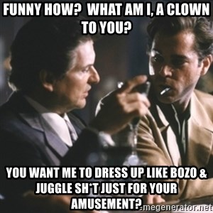 Goodfellas - funny how?  what am i, a clown to you? you want me to dress up like bozo & juggle sh*t just for your amusement?