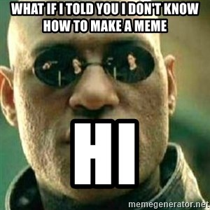 What If I Told You - what if i told you i don't know how to make a meme hi