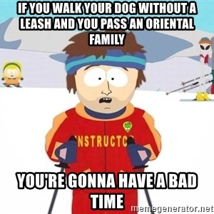 You're gonna have a bad time - if you walk your dog without a leash and you pass an oriental family you're gonna have a bad time