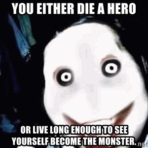 go to sleep - you either die a hero or live long enough to see yourself become the monster.