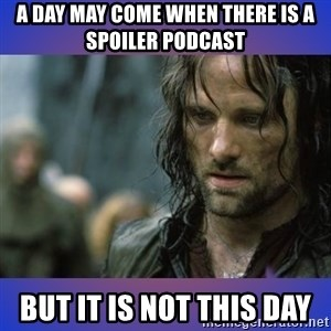 but it is not this day - A day may come when there is a spoiler podcast but it is not this day
