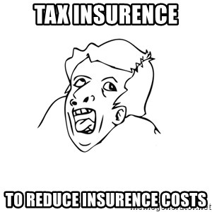 genius rage meme - tax insurence to reduce INSURENCE costs