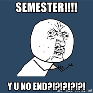 Y U No - Semester!!!! Y U NO END?!?!?!?!?!
