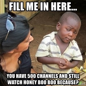 Skeptical 3rd World Kid - fill me in here... You have 500 channels and still watch honey boo boo because?