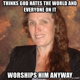 Westboro Baptist Church Lady - thinks god hates the world and everyone on it worships him anyway