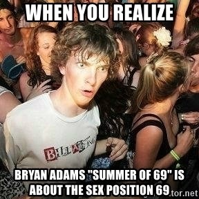 """-Sudden Clarity Clarence - when you realize bryan adams """"summer of 69"""" is about the sex position 69"""