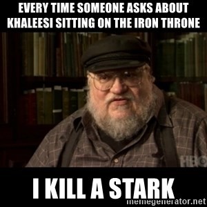 George Martin kills a Stark - Every time someone asks about khaleesi sitting on the iron throne i kill a stark