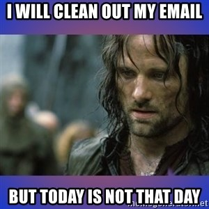 but it is not this day - I will clean out my email but today is not that day