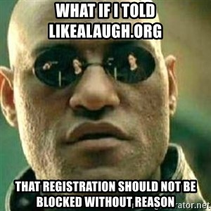 What If I Told You - what if i told likealaugh.org that registration should not be blocked without reason