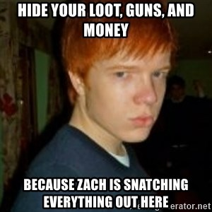 Flame_haired_Poser - HIDE YOUR LOOT, GUNS, AND MONEY BECAUSE ZACH IS SNATCHING EVERYTHING OUT HERE
