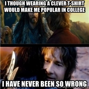Bilbo and Thorin - i though wearing a clever t-shirt would make me popular in college i have never been so wrong