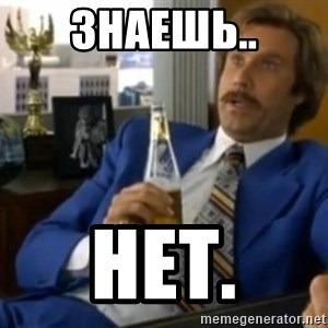 That escalated quickly-Ron Burgundy - знаешь.. нет.