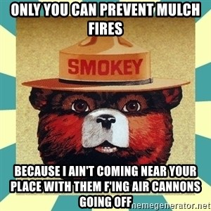 Smokey the Bear - Only you can prevent mulch fires Because I ain't coming near your place with them f'ing air cannons going off