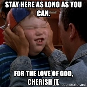 Billy Madison Cherish It - Stay here as long as you can.  For the love of God, cherish it.