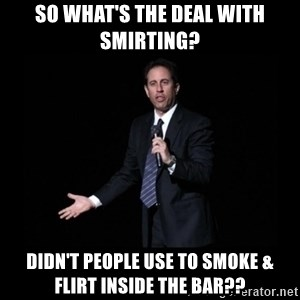 what's the deal? Seinfeld - so what's the deal with smirting? Didn't people use to smoke & flirt inside the bar??
