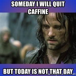but it is not this day - Someday I will Quit cAffine But today Is not that day
