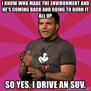 Mark Driscoll - I know who made the environment and he's coming back and going to burn it all up. So yes, I drive an SUV.