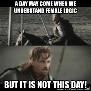 a day may come - A day may come when we understand female logic but it is not this day!