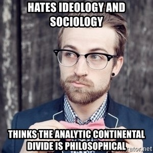 Scumbag Analytic Philosopher - hates ideology and sociology Thinks the analytic continental divide is philosophical