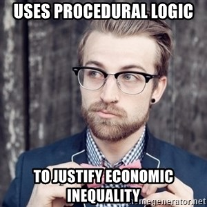 Scumbag Analytic Philosopher - uses procedural logic to justify economic inequality